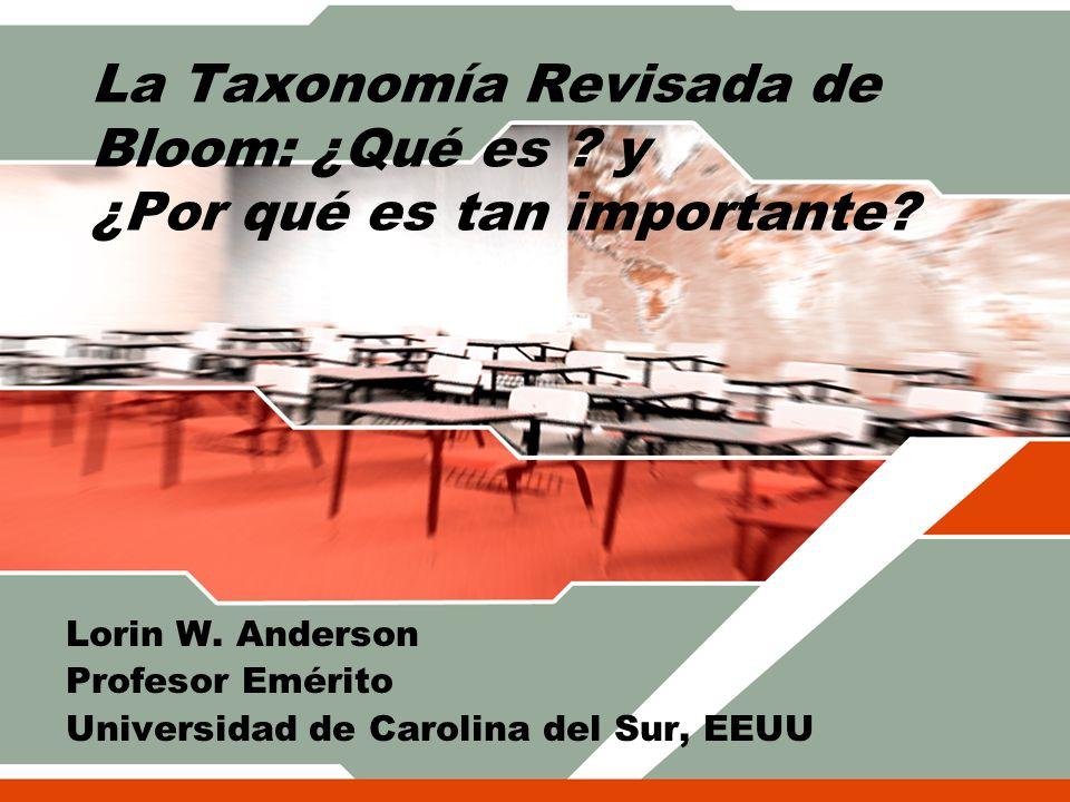 La Taxonomía Revisada de Bloom: ¿Qué es ? y ¿Por qué es tan importante? Lorin W. Anderson Profesor Emérito Universidad de Carolina del Sur, EEUU
