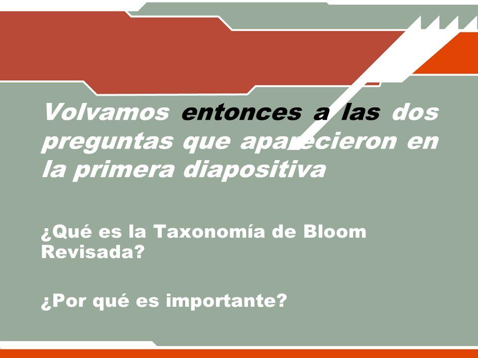 Volvamos entonces a las dos preguntas que aparecieron en la primera diapositiva ¿Qué es la Taxonomía de Bloom Revisada? ¿Por qué es importante?