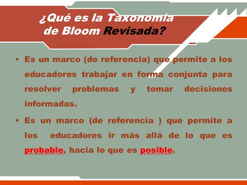 ¿Qué es la Taxonomía de Bloom Revisada? Es un marco (de referencia) que permite a los educadores trabajar en forma conjunta para resolver problemas y