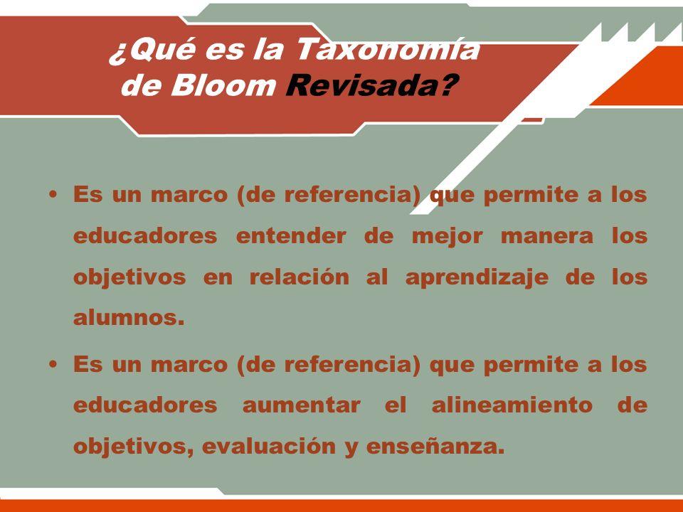 ¿Qué es la Taxonomía de Bloom Revisada? Es un marco (de referencia) que permite a los educadores entender de mejor manera los objetivos en relación al