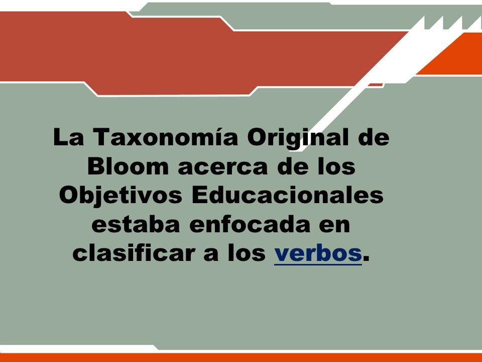 La Taxonomía Original de Bloom acerca de los Objetivos Educacionales estaba enfocada en clasificar a los verbos.