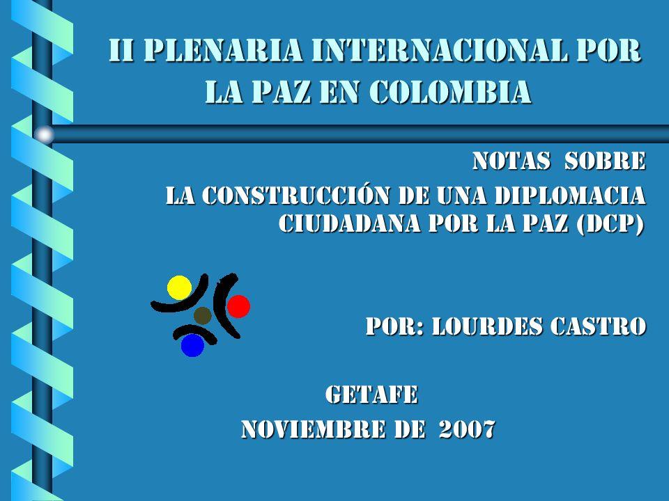 II Plenaria Internacional por la paz en Colombia II Plenaria Internacional por la paz en Colombia notas sobre la construcción de una Diplomacia ciudadana por la Paz (DCP) la construcción de una Diplomacia ciudadana por la Paz (DCP) Por: Lourdes CASTRO Por: Lourdes CASTRO GETAFE GETAFE Noviembre de 2007 Noviembre de 2007