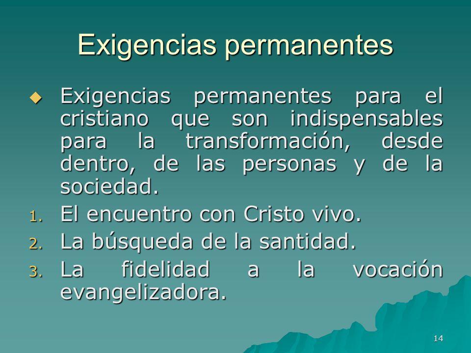 14 Exigencias permanentes Exigencias permanentes para el cristiano que son indispensables para la transformación, desde dentro, de las personas y de l