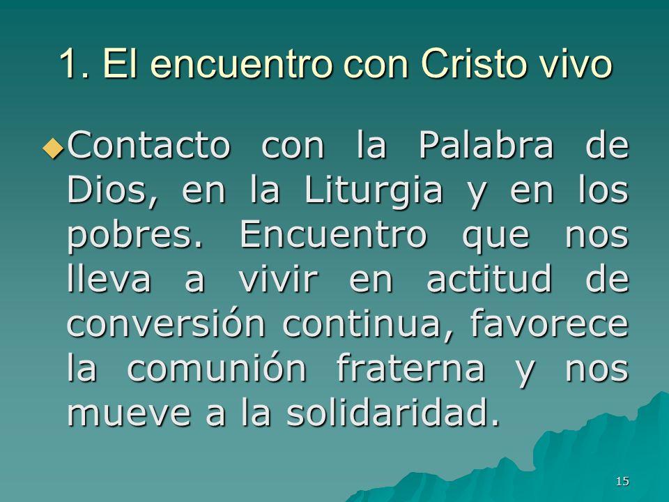 15 1. El encuentro con Cristo vivo Contacto con la Palabra de Dios, en la Liturgia y en los pobres. Encuentro que nos lleva a vivir en actitud de conv