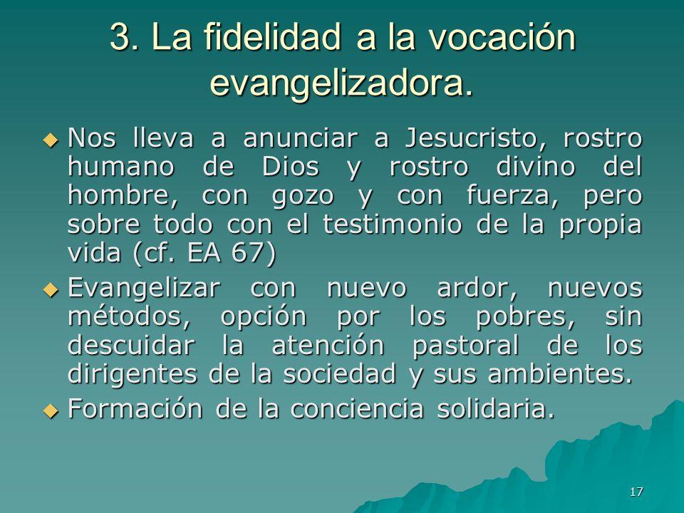 17 3. La fidelidad a la vocación evangelizadora. Nos lleva a anunciar a Jesucristo, rostro humano de Dios y rostro divino del hombre, con gozo y con f