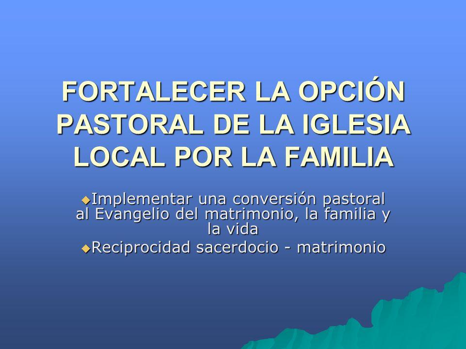 FORTALECER LA OPCIÓN PASTORAL DE LA IGLESIA LOCAL POR LA FAMILIA Implementar una conversión pastoral al Evangelio del matrimonio, la familia y la vida