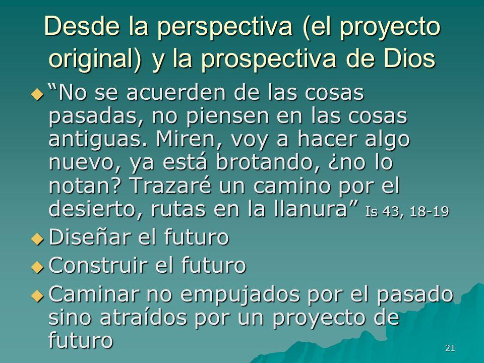 21 Desde la perspectiva (el proyecto original) y la prospectiva de Dios No se acuerden de las cosas pasadas, no piensen en las cosas antiguas. Miren,