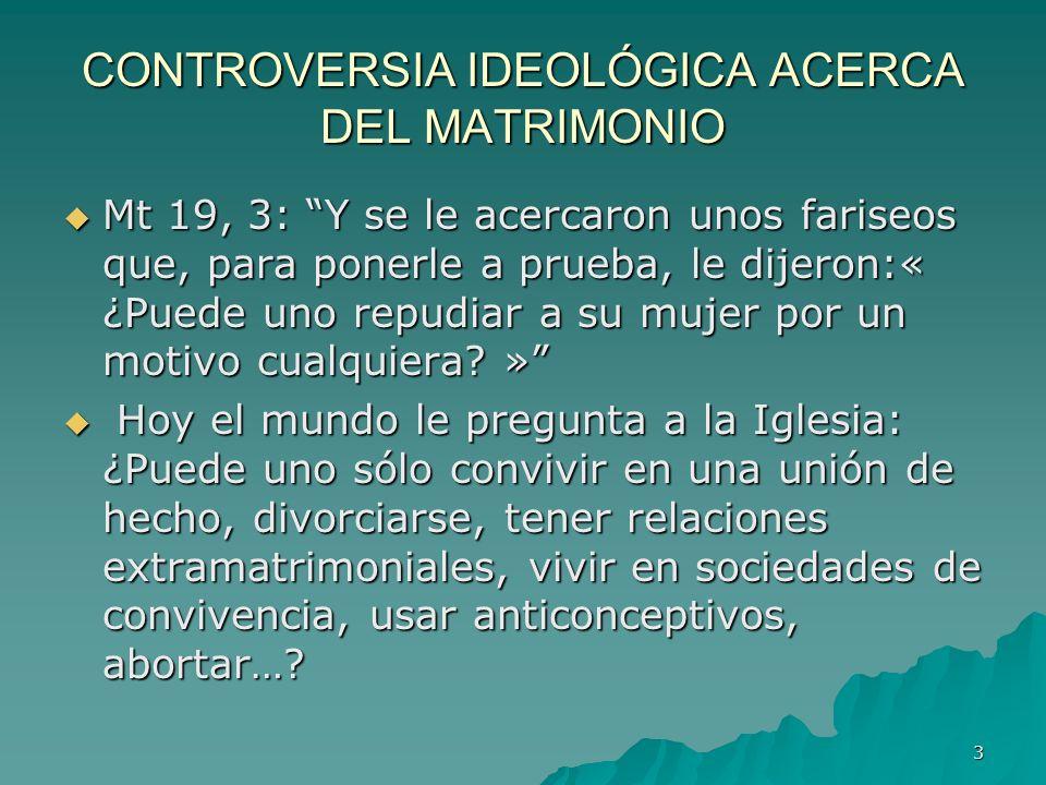 3 CONTROVERSIA IDEOLÓGICA ACERCA DEL MATRIMONIO Mt 19, 3: Y se le acercaron unos fariseos que, para ponerle a prueba, le dijeron:« ¿Puede uno repudiar