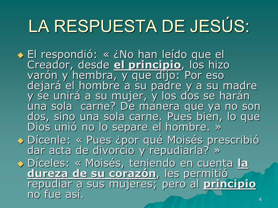 4 LA RESPUESTA DE JESÚS: El respondió: « ¿No han leído que el Creador, desde el principio, los hizo varón y hembra, y que dijo: Por eso dejará el homb
