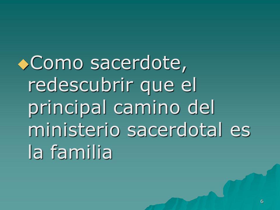 6 Como sacerdote, redescubrir que el principal camino del ministerio sacerdotal es la familia Como sacerdote, redescubrir que el principal camino del