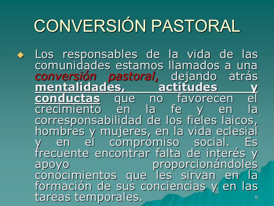 9 CONVERSIÓN PASTORAL Los responsables de la vida de las comunidades estamos llamados a una conversión pastoral, dejando atrás mentalidades, actitudes