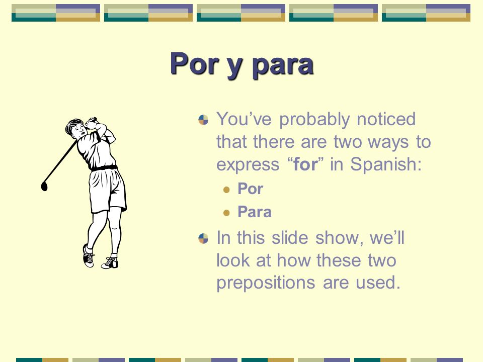 Por y para Youve probably noticed that there are two ways to express for in Spanish: Por Para In this slide show, well look at how these two prepositions are used.