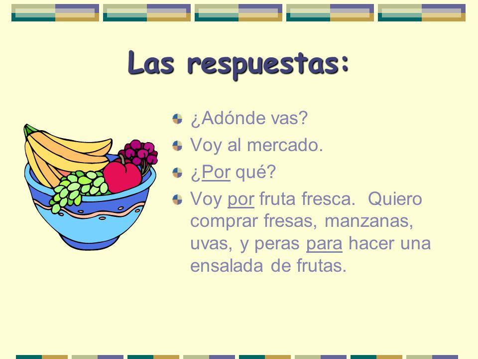 Otro, por favor… ¿Adónde vas? Voy al mercado. ¿___ qué? Voy ____ fruta fresca. Quiero comprar fresas, manzanas, uvas, y peras _____ hacer una ensalada