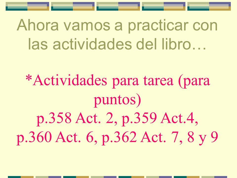 Ahora vamos a practicar con las actividades del libro… *actividades orales con compañero(a)-ahora en clase p. 358 Act. 1, p.359 Act. 3, p.360 Act. 5