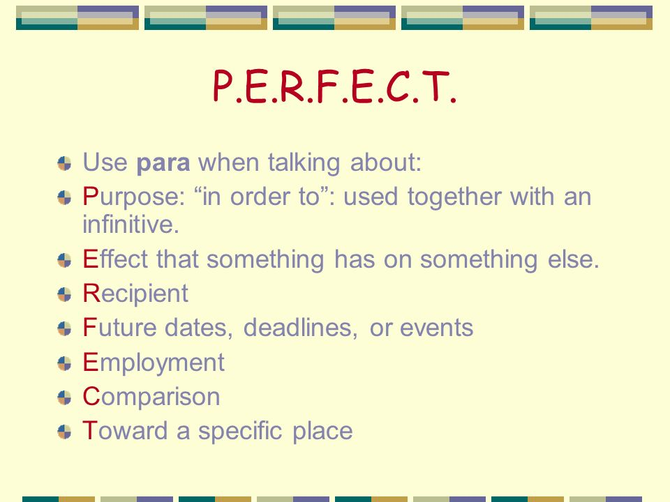 P.E.R.F.E.C.T.Use para when talking about: Purpose: in order to: used together with an infinitive.