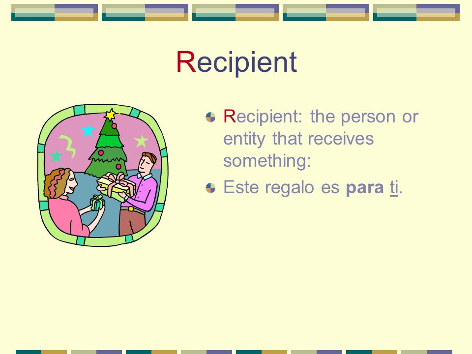 Recipient Recipient: the person or entity that receives something: Este regalo es para ti.