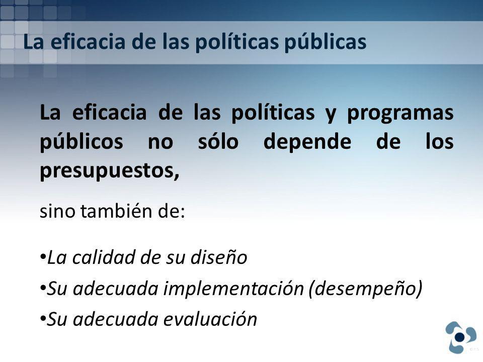 La eficacia de las políticas públicas La eficacia de las políticas y programas públicos no sólo depende de los presupuestos, sino también de: La calidad de su diseño Su adecuada implementación (desempeño) Su adecuada evaluación