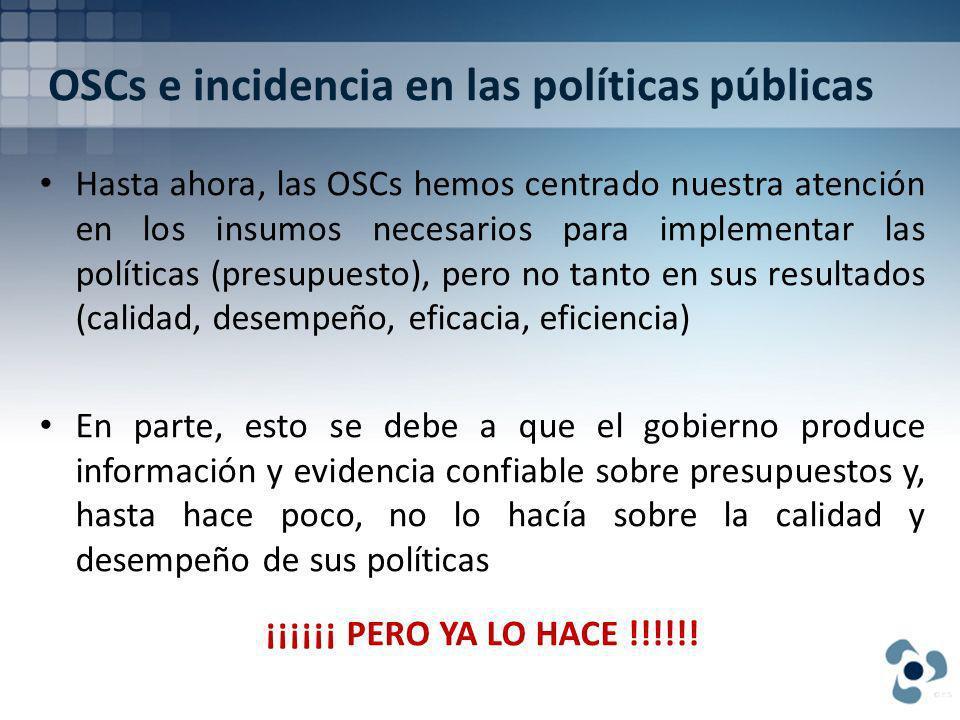 OSCs e incidencia en las políticas públicas Hasta ahora, las OSCs hemos centrado nuestra atención en los insumos necesarios para implementar las políticas (presupuesto), pero no tanto en sus resultados (calidad, desempeño, eficacia, eficiencia) En parte, esto se debe a que el gobierno produce información y evidencia confiable sobre presupuestos y, hasta hace poco, no lo hacía sobre la calidad y desempeño de sus políticas ¡¡¡¡¡¡ PERO YA LO HACE !!!!!!