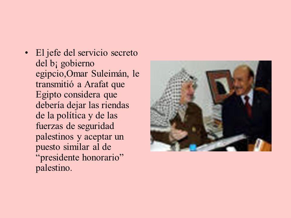 El jefe del servicio secreto del b¡ gobierno egipcio,Omar Suleimán, le transmitió a Arafat que Egipto considera que debería dejar las riendas de la política y de las fuerzas de seguridad palestinos y aceptar un puesto similar al de presidente honorario palestino.