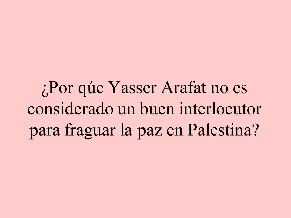 ¿Por qúe Yasser Arafat no es considerado un buen interlocutor para fraguar la paz en Palestina