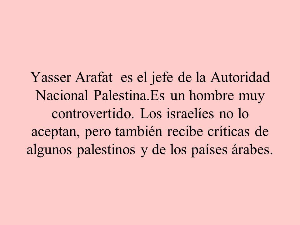 Yasser Arafat es el jefe de la Autoridad Nacional Palestina.Es un hombre muy controvertido.