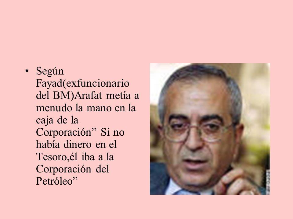 Según Fayad(exfuncionario del BM)Arafat metía a menudo la mano en la caja de la Corporación Si no había dinero en el Tesoro,él iba a la Corporación del Petróleo