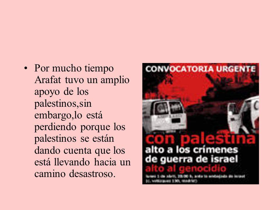 Por mucho tiempo Arafat tuvo un amplio apoyo de los palestinos,sin embargo,lo está perdiendo porque los palestinos se están dando cuenta que los está llevando hacia un camino desastroso.