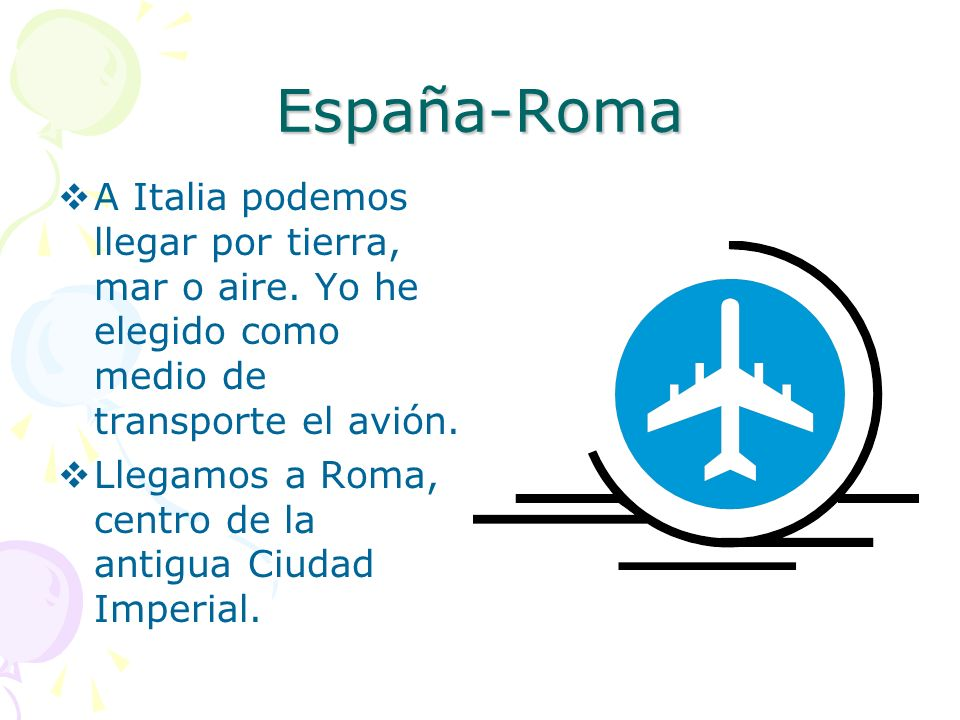 España-Roma A Italia podemos llegar por tierra, mar o aire. Yo he elegido como medio de transporte el avión. Llegamos a Roma, centro de la antigua Ciu