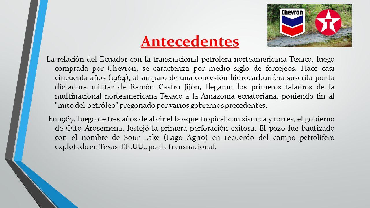 Antecedentes La relación del Ecuador con la transnacional petrolera norteamericana Texaco, luego comprada por Chevron, se caracteriza por medio siglo