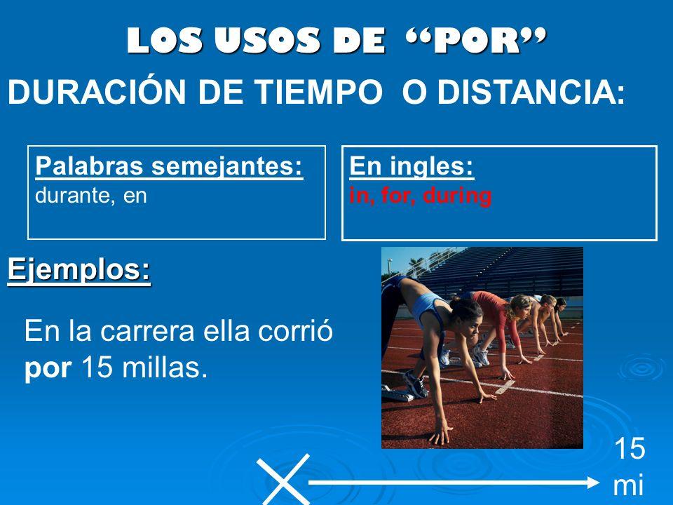 LOS USOS DE POR DURACIÓN DE TIEMPO O DISTANCIA: Palabras semejantes: durante, en En ingles: in, for, during En la carrera ella corrió por 15 millas. E