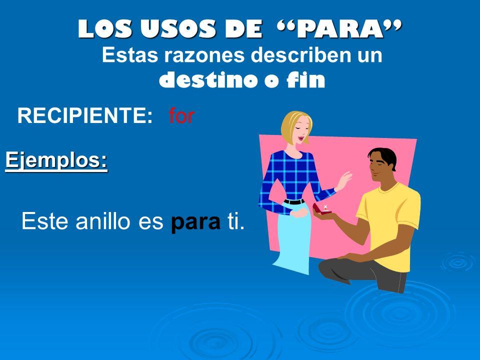 LOS USOS DE PARA RECIPIENTE: Este anillo es para ti. Ejemplos: Estas razones describen un destino o fin for