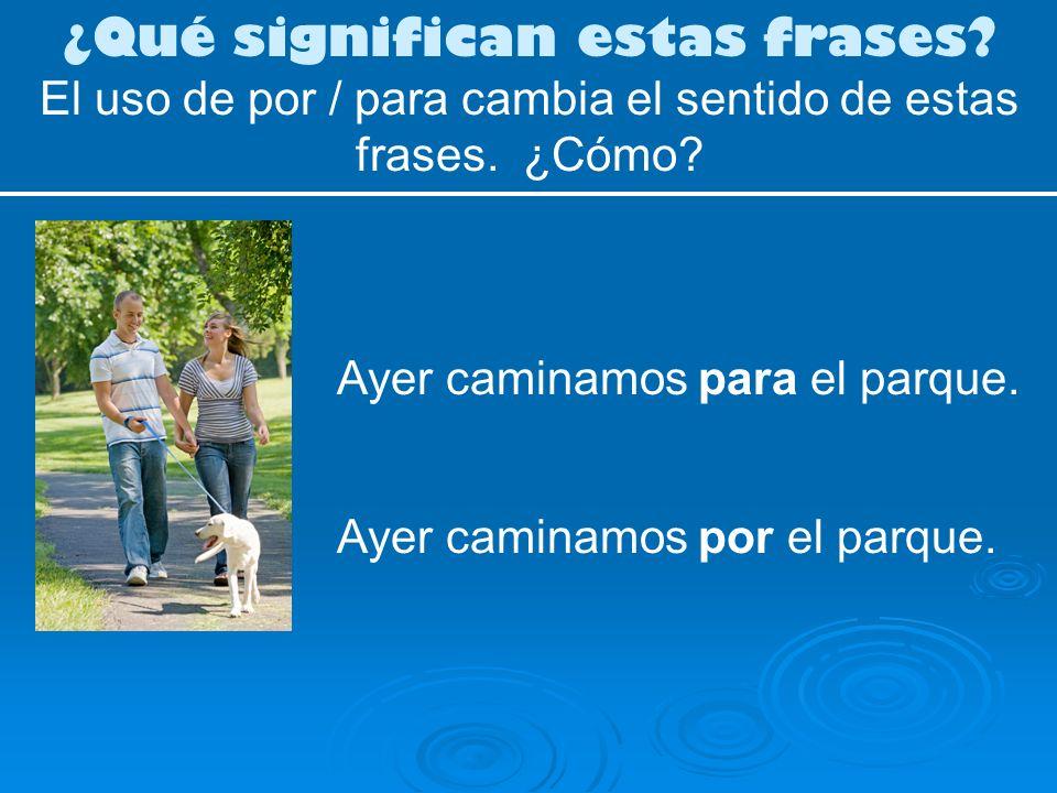 ¿Qué significan estas frases? El uso de por / para cambia el sentido de estas frases. ¿Cómo? Ayer caminamos por el parque. Ayer caminamos para el parq