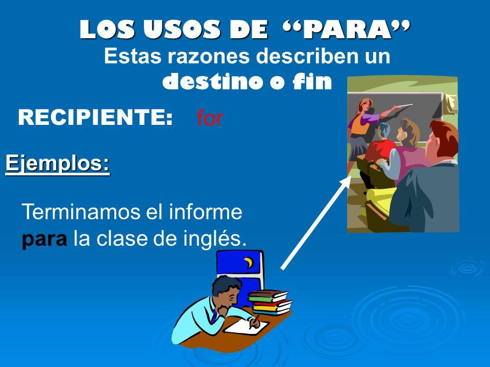 LOS USOS DE PARA RECIPIENTE: Terminamos el informe para la clase de inglés. Ejemplos: Estas razones describen un destino o fin for