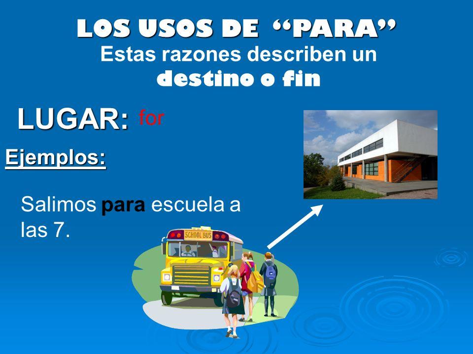LOS USOS DE PARA LUGAR: Salimos para escuela a las 7. Ejemplos: Estas razones describen un destino o fin for