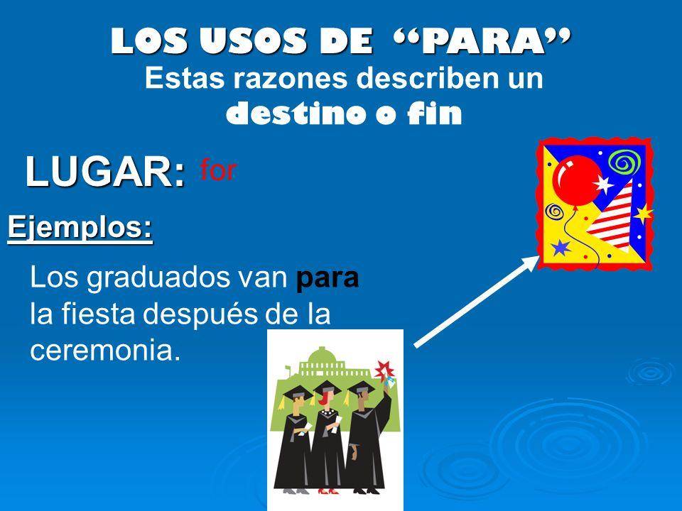 LOS USOS DE PARA LUGAR: Los graduados van para la fiesta después de la ceremonia. Ejemplos: Estas razones describen un destino o fin for