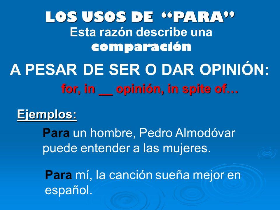 LOS USOS DE PARA A PESAR DE SER O DAR OPINIÓN: Para un hombre, Pedro Almodóvar puede entender a las mujeres. Ejemplos: Esta razón describe una compara