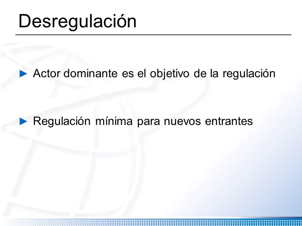 Desregulación Actor dominante es el objetivo de la regulación Regulación mínima para nuevos entrantes