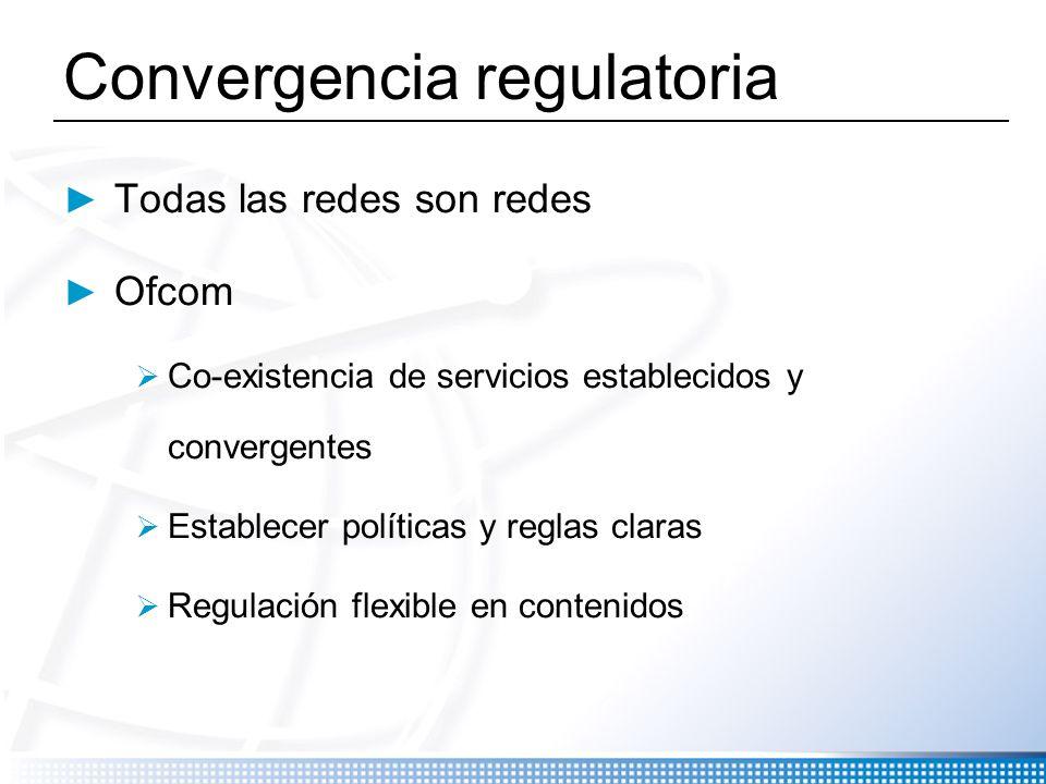 Convergencia regulatoria Todas las redes son redes Ofcom Co-existencia de servicios establecidos y convergentes Establecer políticas y reglas claras R