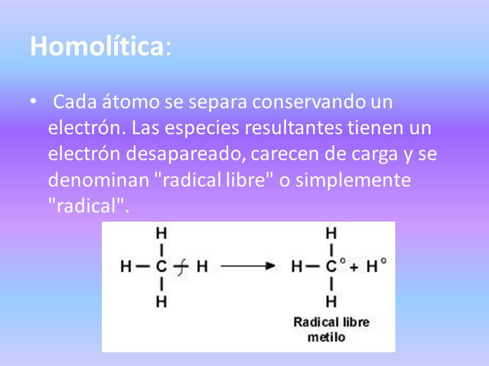 Homolítica: Cada átomo se separa conservando un electrón. Las especies resultantes tienen un electrón desapareado, carecen de carga y se denominan