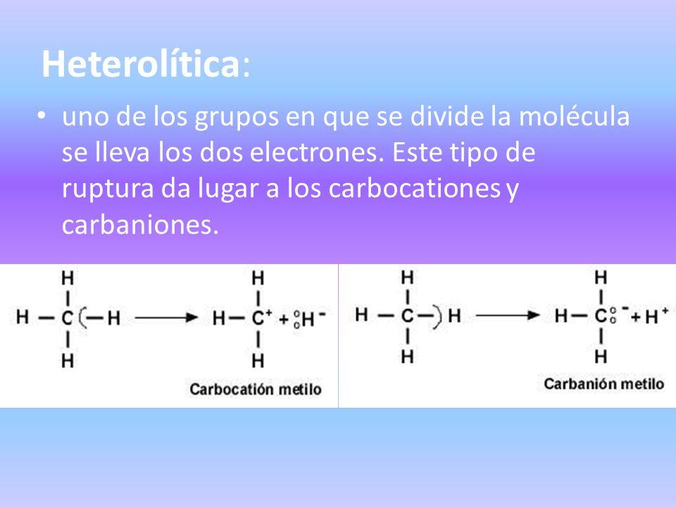 Heterolítica: uno de los grupos en que se divide la molécula se lleva los dos electrones. Este tipo de ruptura da lugar a los carbocationes y carbanio