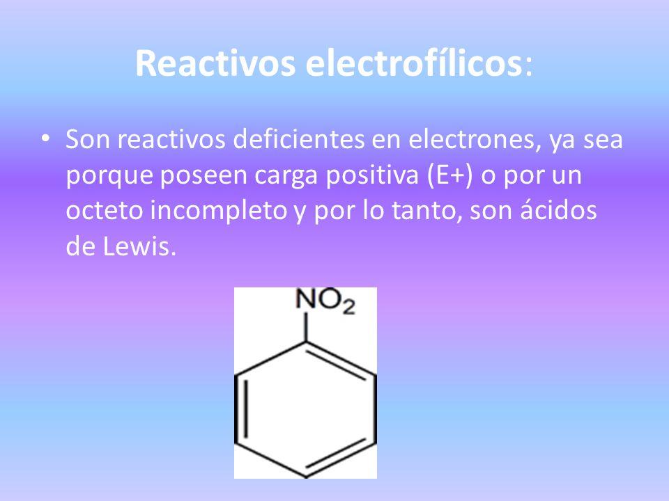 Reactivos electrofílicos: Son reactivos deficientes en electrones, ya sea porque poseen carga positiva (E+) o por un octeto incompleto y por lo tanto,