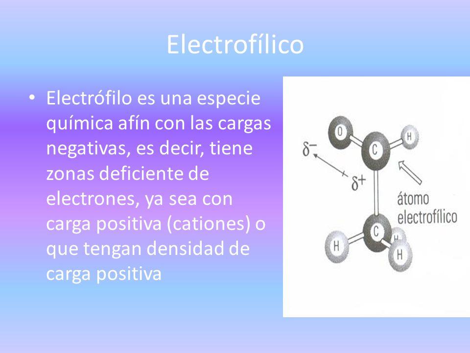 Electrofílico Electrófilo es una especie química afín con las cargas negativas, es decir, tiene zonas deficiente de electrones, ya sea con carga posit