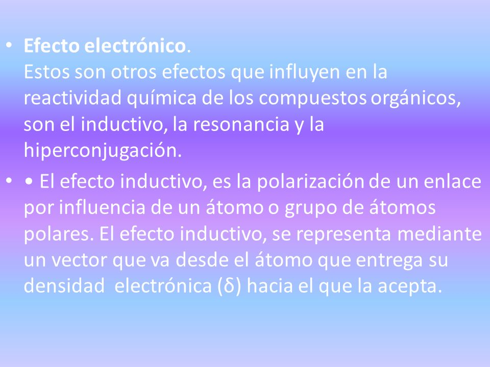 Efecto electrónico. Estos son otros efectos que influyen en la reactividad química de los compuestos orgánicos, son el inductivo, la resonancia y la h