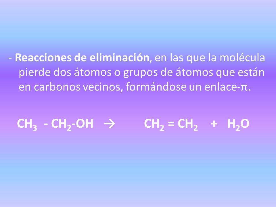 - Reacciones de eliminación, en las que la molécula pierde dos átomos o grupos de átomos que están en carbonos vecinos, formándose un enlace-π. CH 3 -