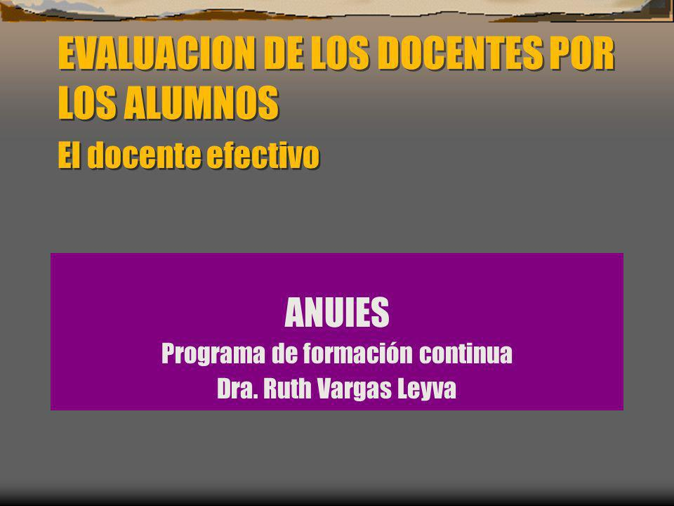 EVALUACION DE LOS DOCENTES POR LOS ALUMNOS El docente efectivo ANUIES Programa de formación continua Dra. Ruth Vargas Leyva