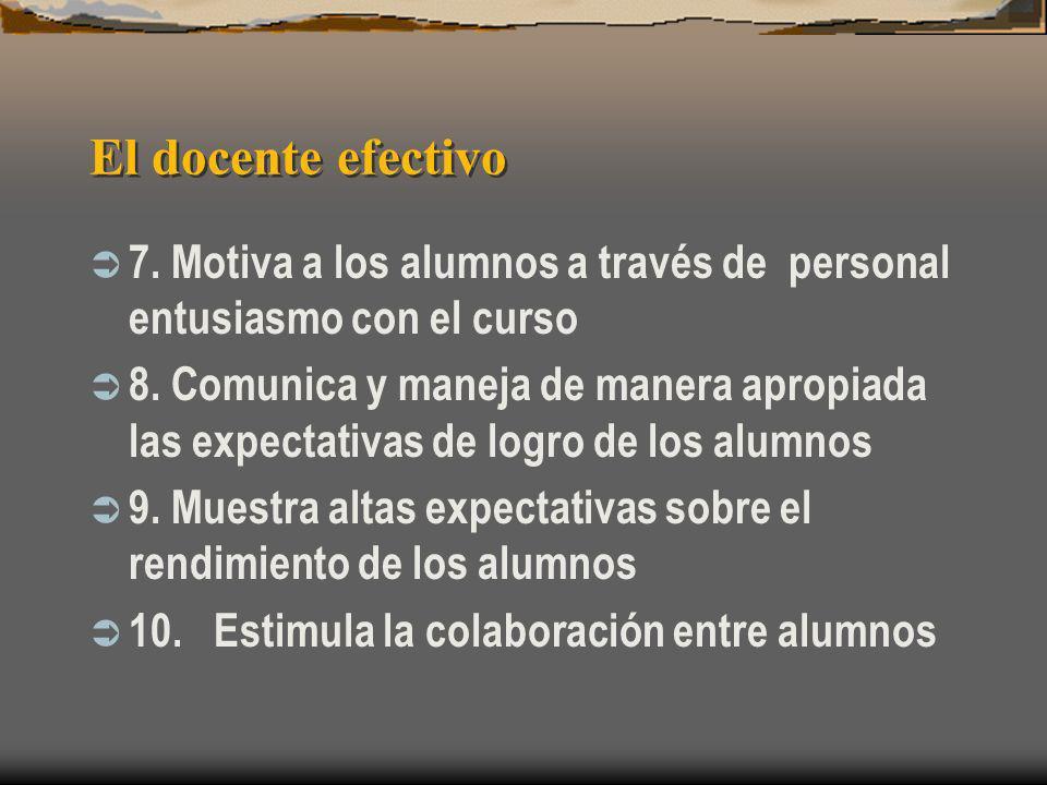 El docente efectivo 7. Motiva a los alumnos a través de personal entusiasmo con el curso 8. Comunica y maneja de manera apropiada las expectativas de