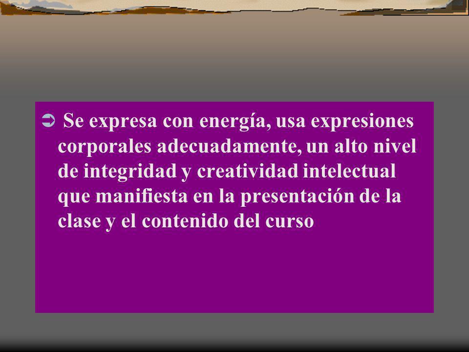 Se expresa con energía, usa expresiones corporales adecuadamente, un alto nivel de integridad y creatividad intelectual que manifiesta en la presentac