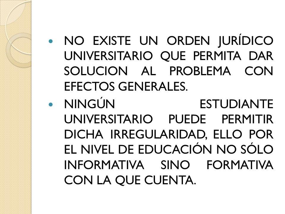 NO EXISTE UN ORDEN JURÍDICO UNIVERSITARIO QUE PERMITA DAR SOLUCION AL PROBLEMA CON EFECTOS GENERALES. NINGÚN ESTUDIANTE UNIVERSITARIO PUEDE PERMITIR D