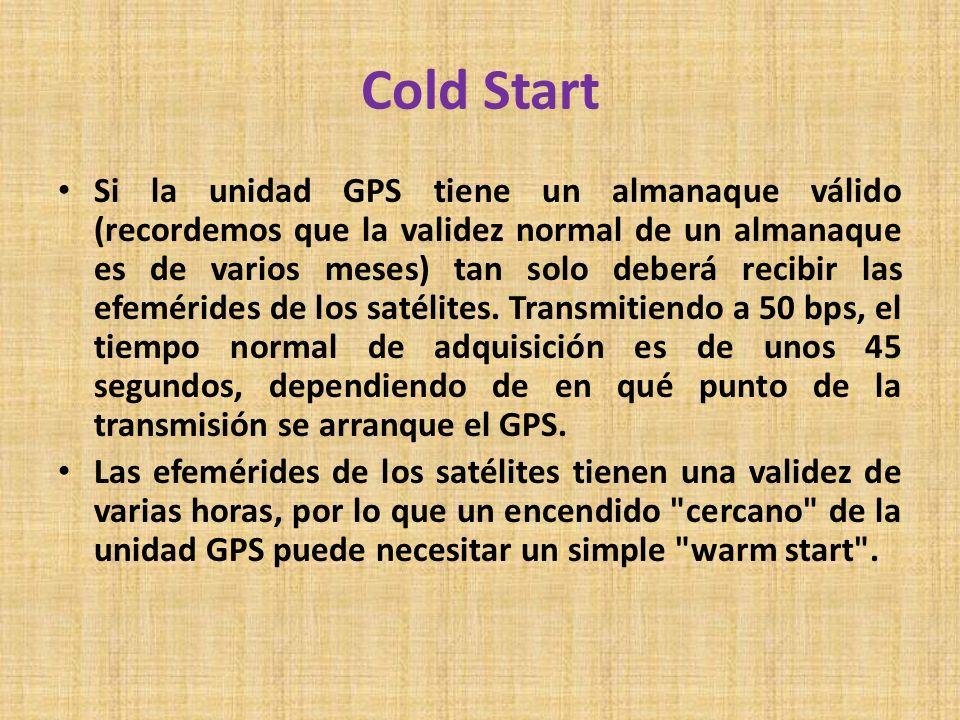 Cold Start Si la unidad GPS tiene un almanaque válido (recordemos que la validez normal de un almanaque es de varios meses) tan solo deberá recibir la
