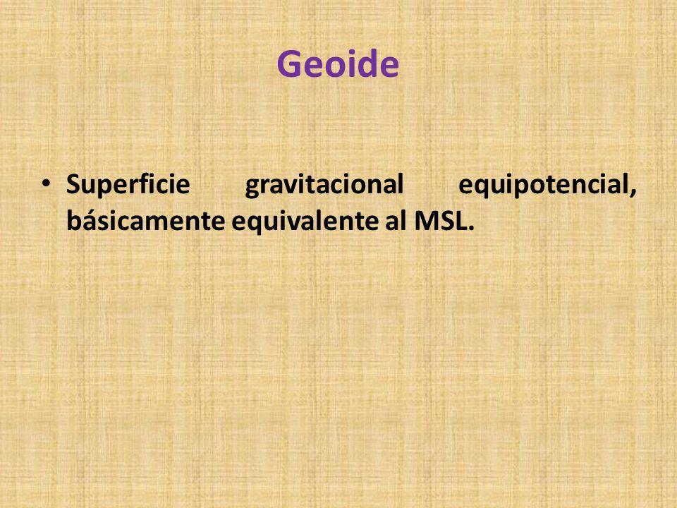 Geoide Superficie gravitacional equipotencial, básicamente equivalente al MSL.